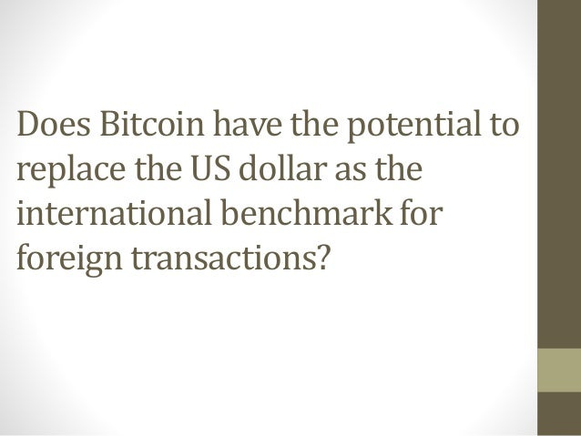 Does Bitcoin have the potential to replace the US dollar as the international benchmark for foreign transactions?