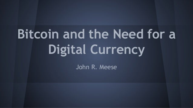 Bitcoin and the Need for a Digital Currency John R. Meese