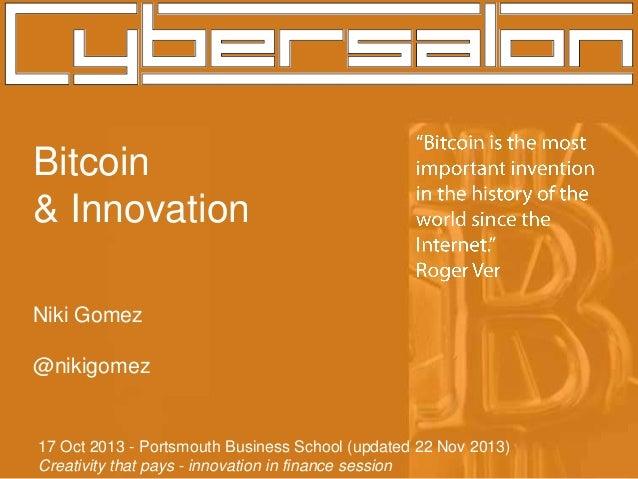 Bitcoin & Innovation Niki Gomez @nikigomez  17 Oct 2013 - Portsmouth Business School (updated 22 Nov 2013) Creativity that...