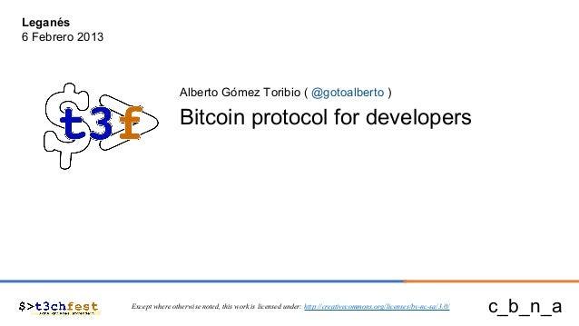 Leganés 6 Febrero 2013  Alberto Gómez Toribio ( @gotoalberto )  Bitcoin protocol for developers  Except where otherwise no...