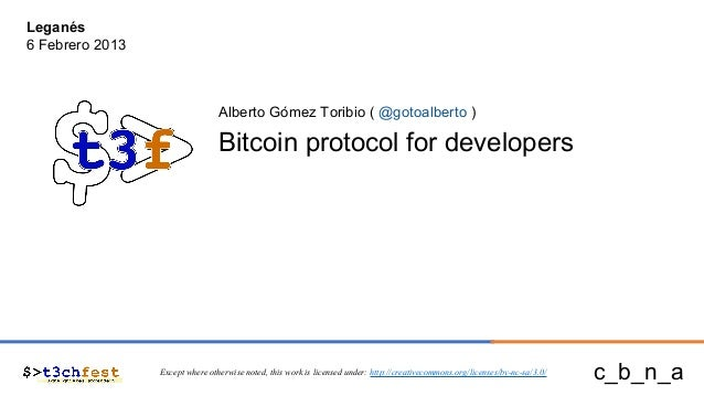 Alberto Gómez Toribio ( @gotoalberto ) Bitcoin protocol for developers Except where otherwise noted, this work is licensed...