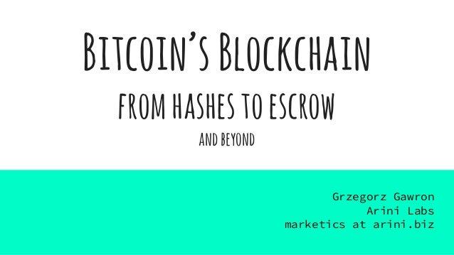 Bitcoin'sBlockchain fromhashestoescrow andbeyond Grzegorz Gawron Arini Labs marketics at arini.biz