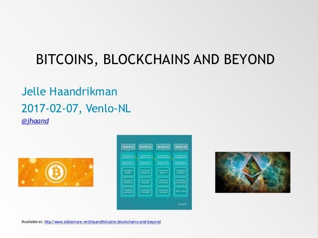 BITCOINS, BLOCKCHAINS AND BEYOND Jelle Haandrikman 2017-02-07, Venlo-NL @jhaand Available at: http://www.slideshare.net/jh...