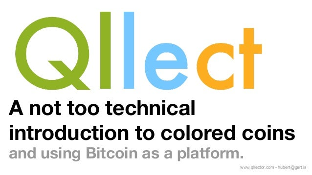 A not too technical introduction to colored coins and using Bitcoin as a platform. www.qllector.com - hubert@gert.is