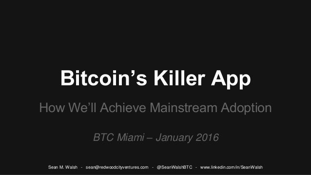 Bitcoin's Killer App How We'll Achieve Mainstream Adoption BTC Miami – January 2016 Sean M. Walsh - sean@redwoodcityventur...