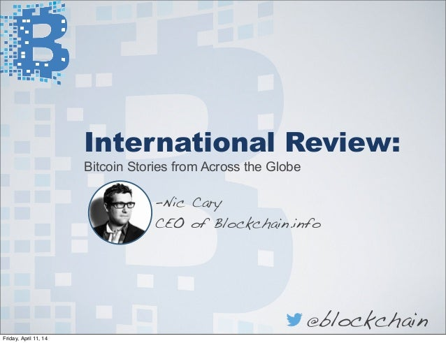 International Review: Bitcoin Stories from Across the Globe -Nic Cary CEO of Blockchain.info @blockchain Friday, April 11,...