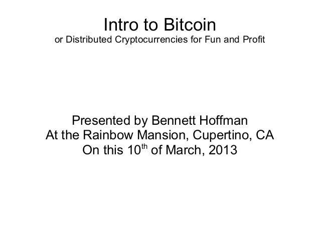Intro to Bitcoin or Distributed Cryptocurrencies for Fun and Profit     Presented by Bennett HoffmanAt the Rainbow Mansion...