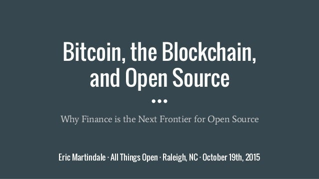Bitcoin, the Blockchain, and Open Source Why Finance is the Next Frontier for Open Source Eric Martindale · All Things Ope...