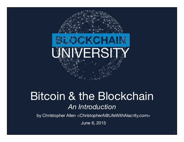 Transcript Bitcoin & the Blockchain An Introduction by Christopher Allen <ChristopherA@LifeWithAlacrity.com>  June 6, 2015...