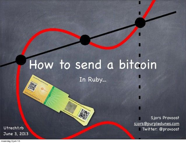 How to send a bitcoinIn Ruby...Sjors Provoostsjors@purpledunes.comTwitter: @provoostUtrecht.rbJune 3, 201331-05-13 20:051N...