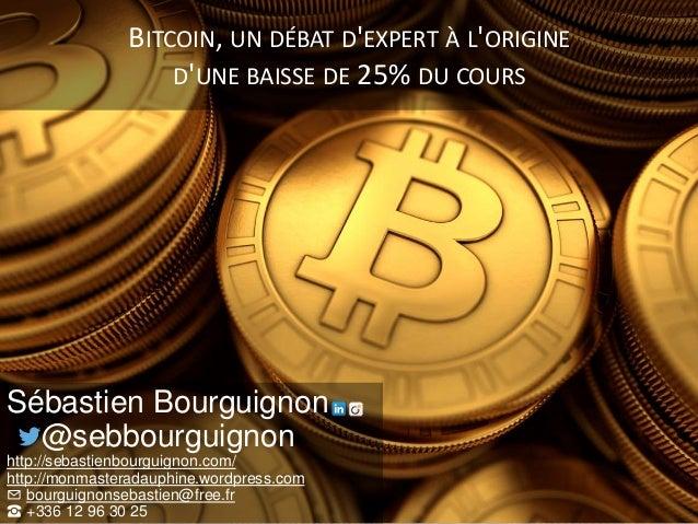 BITCOIN, UN DÉBAT D'EXPERT À L'ORIGINE D'UNE BAISSE DE 25% DU COURS Sébastien Bourguignon @sebbourguignon http://sebastien...