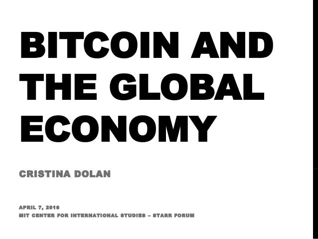 BITCOIN AND THE GLOBAL ECONOMY CRISTINA DOLAN APRIL 7, 2016 MIT CENTER FOR INTERNATIONAL STUDIES – STARR FORUM