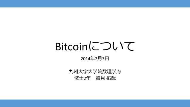 Bitcoinについて 2014年2月3日 九州大学大学院数理学府 修士2年 鷲見 拓哉