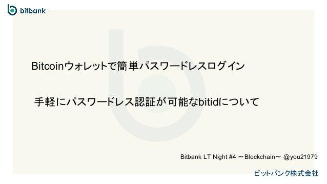 ビットバンク株式会社 手軽にパスワードレス認証が可能なbitidについて Bitcoinウォレットで簡単パスワードレスログイン Bitbank LT Night #4 〜Blockchain〜 @you21979