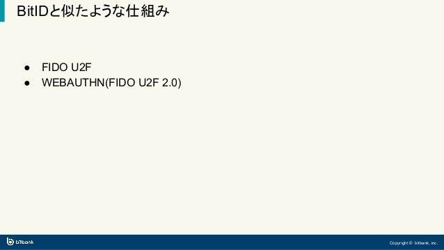 Copyright © bitbank, inc. BitIDと似たような仕組み ● FIDO U2F ● WEBAUTHN(FIDO U2F 2.0)