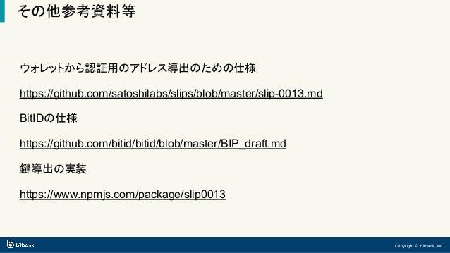 Copyright © bitbank, inc. その他参考資料等 ウォレットから認証用のアドレス導出のための仕様 https://github.com/satoshilabs/slips/blob/master/slip-0013.md B...