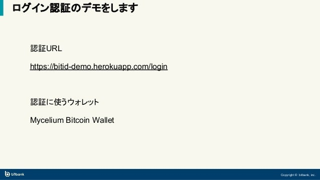 Copyright © bitbank, inc. ログイン認証のデモをします 認証URL https://bitid-demo.herokuapp.com/login 認証に使うウォレット Mycelium Bitcoin Wallet