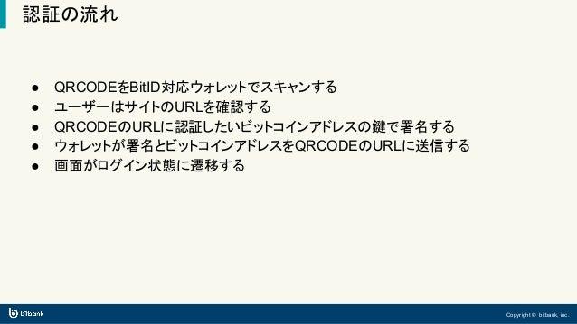 Copyright © bitbank, inc. 認証の流れ ● QRCODEをBitID対応ウォレットでスキャンする ● ユーザーはサイトのURLを確認する ● QRCODEのURLに認証したいビットコインアドレスの鍵で署名する ● ウォレ...