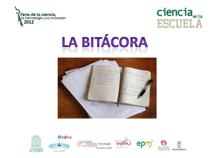 Bitácora es el registro diario de actividades otareas que se llevan a cabo durante el desarrollode un trabajo, proyecto o ...