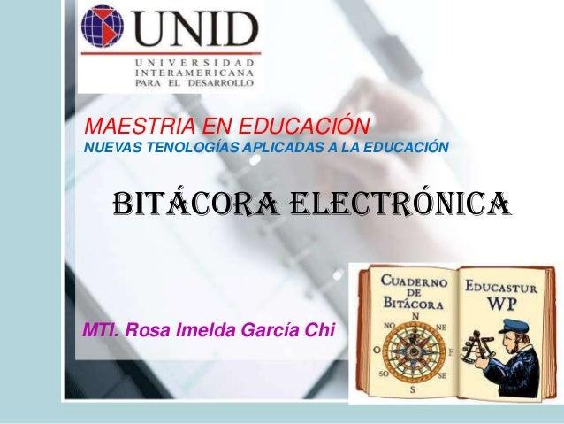 Bitácora ElectrónicaMTI. Rosa Imelda García ChiMAESTRIA EN EDUCACIÓNNUEVAS TENOLOGÍAS APLICADAS A LA EDUCACIÓN