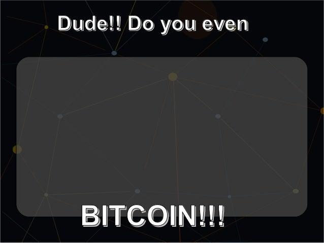 Dude!! Do you evenDude!! Do you even BITCOIN!!!BITCOIN!!!