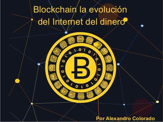 Blockchain la evolución del Internet del dinero Por Alexandro Colorado