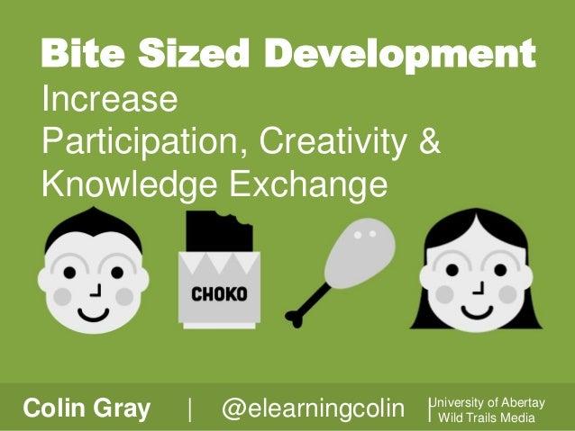 Bite Sized Development Increase Participation, Creativity & Knowledge Exchange  Colin Gray  |  Abertay @elearningcolin |Un...