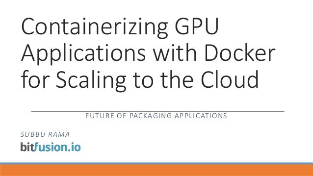 Containerizing GPU Applications with Docker for Scaling to the Cloud FUTURE OF PACKAGING APPLICATIONS SUBBU RAMA