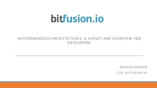 HETEROGENEOUS  ARCHITECTURES:  A  SURVEY  AND  OVERVIEW  FOR   DEVELOPERS 1	    MAZHAR  MEMON CTO,  BITFUSION.IO