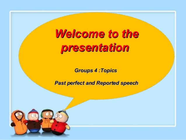 Welcome to the presentation Groups 4 :Topics Past perfect and Reported speech