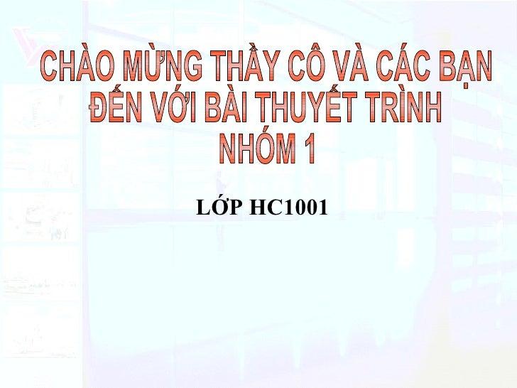 CHÀO MỪNG THẦY CÔ VÀ CÁC BẠN  ĐẾN VỚI BÀI THUYẾT TRÌNH NHÓM 1 LỚP HC1001