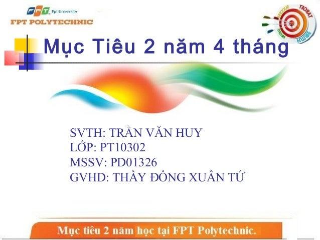 Mục Tiêu 2 năm 4 tháng  SVTH: TRẦN VĂN HUY  LỚP: PT10302  MSSV: PD01326  GVHD: THẦY ĐỒNG XUÂN TỨ