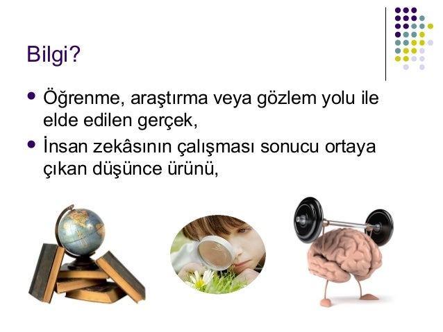 Bilgi?  Öğrenme, araştırma veya gözlem yolu ile elde edilen gerçek,  İnsan zekâsının çalışması sonucu ortaya çıkan düşün...