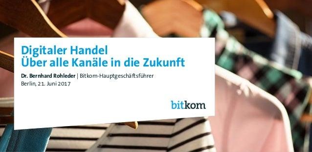 Digitaler Handel Über alle Kanäle in die Zukunft Dr. Bernhard Rohleder   Bitkom-Hauptgeschäftsführer Berlin, 21. Juni 2017...