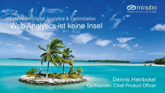 Bitkom AK Digital Analytics & Optimization Web Analytics ist keine Insel Dennis Heinbokel Co-Founder, Chief Product Officer