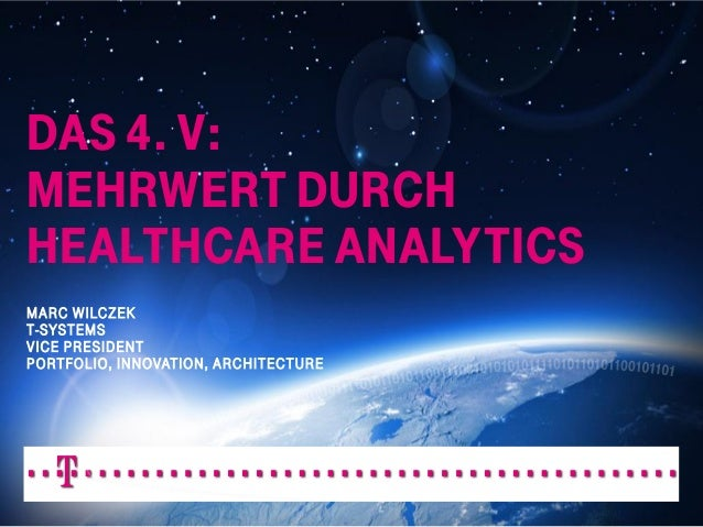DAS 4. V: MEHRWERT DURCH HEALTHCARE ANALYTICS MARC WILCZEK T-SYSTEMS VICE PRESIDENT PORTFOLIO, INNOVATION, ARCHITECTURE  D...