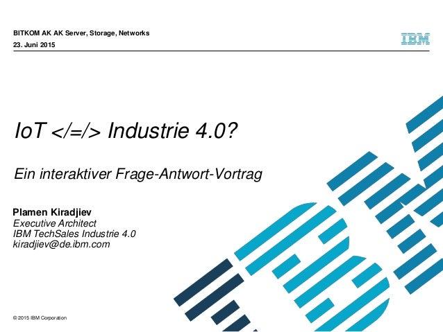 © 2015 IBM Corporation IoT </=/> Industrie 4.0? Ein interaktiver Frage-Antwort-Vortrag BITKOM AK AK Server, Storage, Netwo...