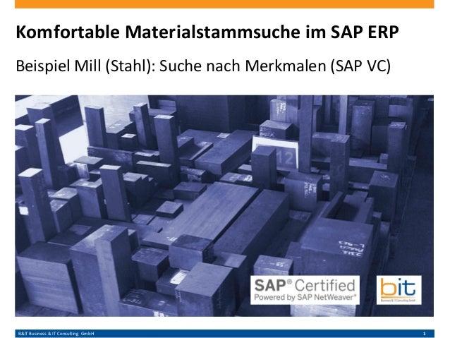 B&IT Business & IT Consulting GmbH 1 Komfortable Materialstammsuche im SAP ERP Beispiel Mill (Stahl): Suche nach Merkmalen...