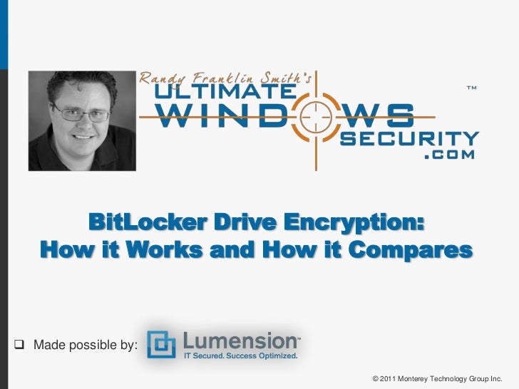 BitLocker Drive Encryption:   How it Works and How it Compares Made possible by:                           © 2011 Montere...