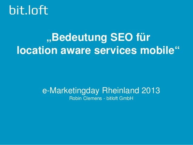 """Bedeutung SEO fürlocation aware services mobile""    e-Marketingday Rheinland 2013          Robin Clemens - bitloft GmbH"