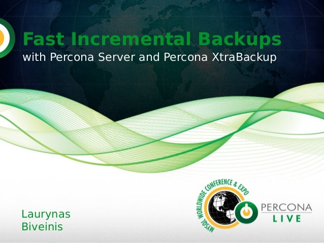 Fast Incremental Backups with Percona Server and Percona XtraBackup Laurynas Biveinis
