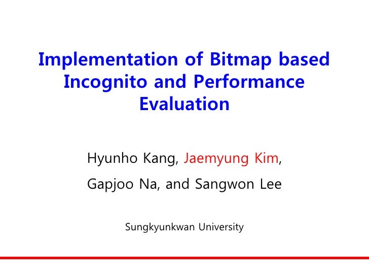 Implementation of Bitmap based   Incognito and Performance           Evaluation      Hyunho Kang, Jaemyung Kim,     Gapjoo...