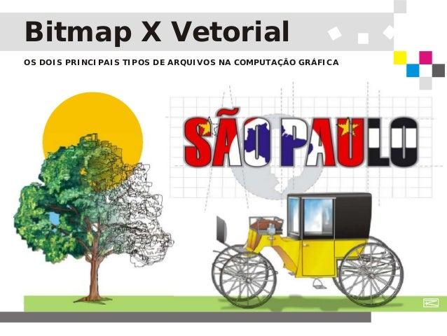 Bitmap X Vetorial OS DOIS PRINCIPAIS TIPOS DE ARQUIVOS NA COMPUTAÇÃO GRÁFICA