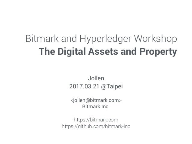 Bitmark and Hyperledger Workshop The Digital Assets and Property Jollen 2017.03.21 @Taipei <jollen@bitmark.com> Bitmark In...
