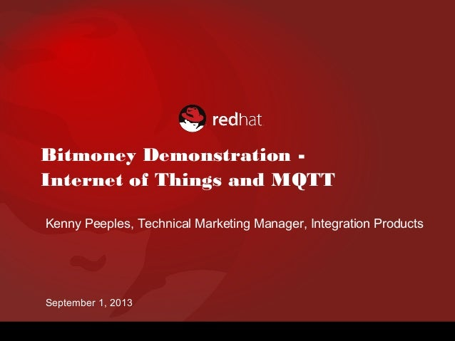 Bitmoney Demonstration - Internet of Things and MQTT Kenny Peeples, Technical Marketing Manager, Integration Products Sept...
