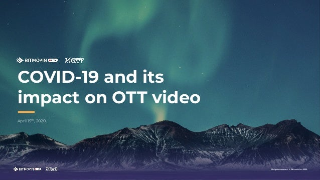 April 15th , 2020 COVID-19 and its impact on OTT video All rights reserved. © Bitmovin Inc 2020