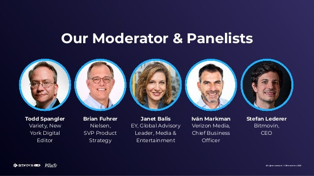 All rights reserved. © Bitmovin Inc 2020 Our Moderator & Panelists Todd Spangler Variety, New York Digital Editor Brian Fu...