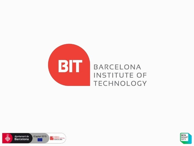 BARCELONA INSTITUTE OF TECHNOLOGY Barcelona + companies + universities Consolidate the Barcelona Smart City model to expor...