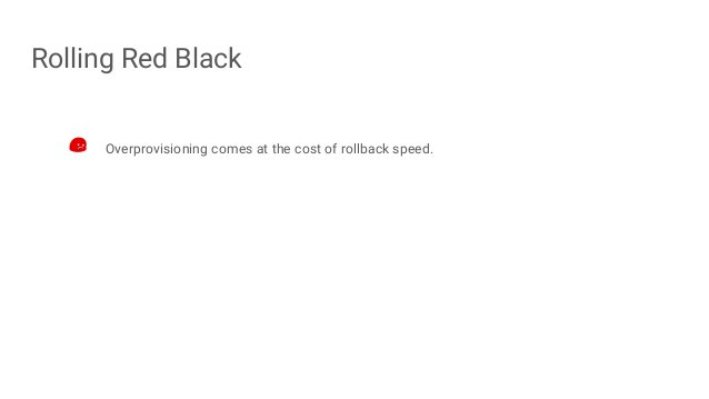 Rolling Red Black Overprovisioning comes at the cost of rollback speed.
