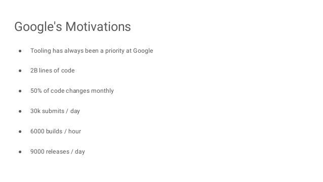 Google's Motivations ● Tooling has always been a priority at Google ● 2B lines of code ● 50% of code changes monthly ● 30k...